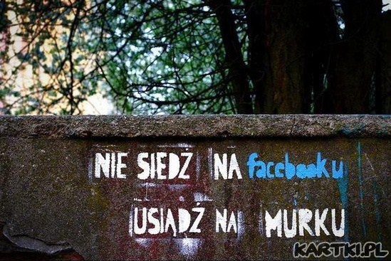 nie siedź na  facebook'u...