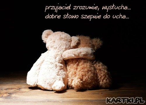 przyjaciel nie pytając o powód smutku, potrafi sprawic, że znów wraca radość...