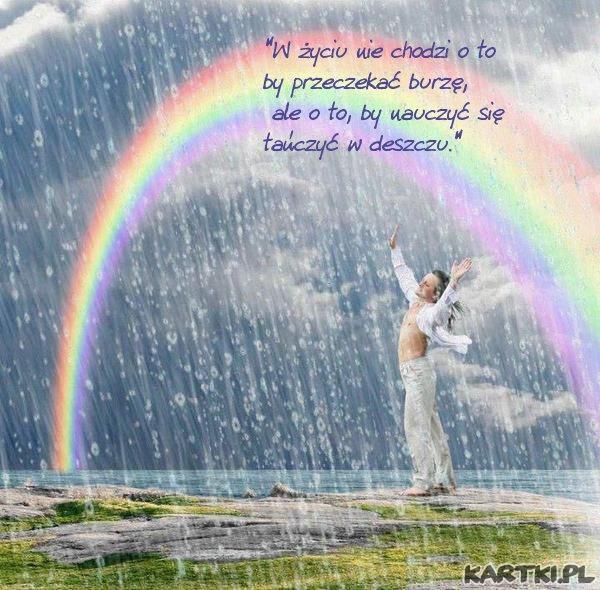 """""""W życiu nie chodzi o to by przeczekać burzę, ale o to, by nauczyć się tańczyć w deszczu."""""""