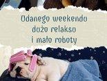 Udanego weekendu,dużo relaksu,mało roboty
