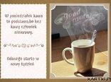 W poniedziałek kawa to podstawa,bo bez kawy człowiek niemrawy